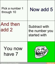 Pick a number 1 through 10. Add 5. Add 2. Subtract the number you started with. You now have 7.