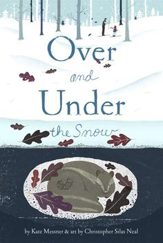 Over and Under the Snow - Kate Messner (Author), Christopher Silas Neal (Illustrator) ~ Juvenile Nonfiction - J 591.43 Mes