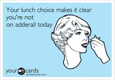 Your lunch choice makes it clear you're not on adderall today.