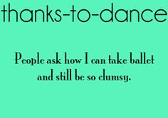 so true...Husband asks all the time how i can be a great at Ballet but can't walk on my own two feet LOL I am very clumsy