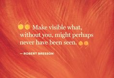 Note on #Filmmaking: Make visible what, without you, might perhaps never have been seen. - Robert Bresson