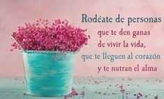 〽Rodéate de personas que te den ganas de vivir la vida...