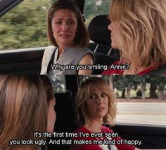 """Why are you smiling, Annie?"" ""It's the first time I've ever seen you look ugly. And that makes me kind of happy."" :) Bridesmaids is a great movie"