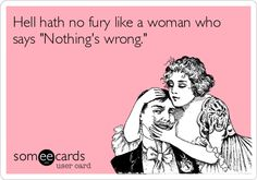 Hell hath no fury like a woman who says 'Nothing's wrong.'