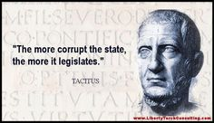 """The more corrupt the state, the more it legislates.""  - Tacitus"