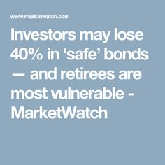 Investors may lose 40% in 'safe' bonds — and retirees are most vulnerable - MarketWatch