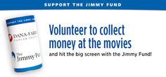 Hit the big screen with the Jimmy Fund! Volunteer to collect contributions at the movies.