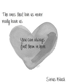 The ones that love us never really leave us. You can always find them in here <3 - Sirius Black