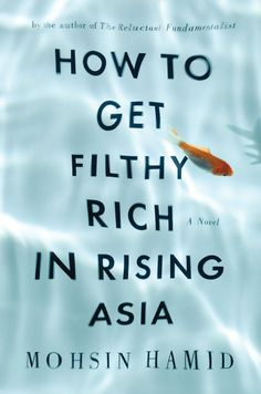 """""""How to Get Filthy Rich in Rising Asia: A Novel"""" by Mohsin Hamid:  Feigning as a self help book, author secretly hands you a life lesson."""