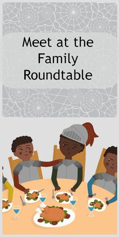 Meet at the family roundtable- fun place to discuss family future, vision and ups and downs.