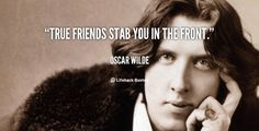 """True friends stab you in the front."" -  Oscar Wilde"
