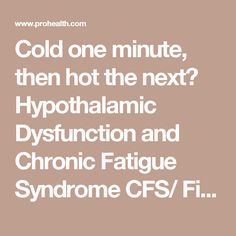 Cold one minute, then hot the next? Hypothalamic Dysfunction and Chronic Fatigue Syndrome CFS/ Fibromyalgia Syndrome FS