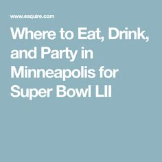 Where to Eat, Drink, and Party in Minneapolis for Super Bowl LII