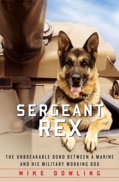 Sergeant Rex: The Unbreakable Bond Between a Marine and His Military Working Dog, by Mike Dowling