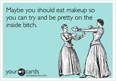 I know quite a few people that should eat makeup lol