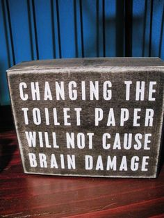 Hahaha! I need this, Seems I am the ONLY one aware of this in my home!! LOL! Toilet paper