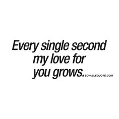 Every single second my love for you grows. ❤ When you can feel how your love for him or her grows with every single second. When your love grows. Second by second. Minute by minute. ❤ #love #quote