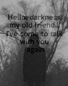 Hello, Darkness my old friend, i've come to talk with you again..
