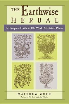 The Earthwise Herbal: A Complete Guide to Old World Medicinal Plants by Matthew Wood (Bilbary Town Library: Good for Readers, Good for Libraries)