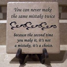 You can never make the same mistake twice because the second time you make it, it's not a mistake, it's a choice. ~ Take responsibility for your actions...