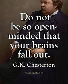"""Do not be so open-minded that your brains fall out."" — G.K. Chesterton"