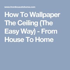 How To Wallpaper The Ceiling (The Easy Way) - From House To Home