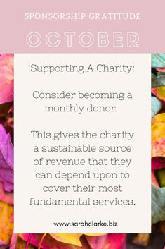 Sponsorship Gratitude  Consider sponsoring a charity on a monthly basis. This gives the charity a sustainable source of revenue that they can depend upon to cover their most fundamental services.  #sarahclarkebiz #october #gratitude #reflection #supportlocal #supportnonprofit #socialmedia Pay Per Click Advertising, Motivational Posts, Community Organizing, Fall Scents, Word Of Mouth, Business Pages, Positive Messages, Human Emotions, Just Friends