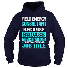 Field Energy Consultant because bad**s miracle worker is not an official job title hoodies and t shirts