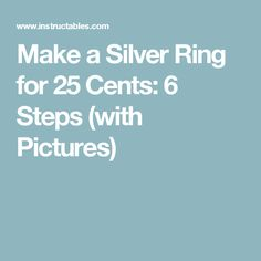 Make a Silver Ring for 25 Cents: 6 Steps (with Pictures)