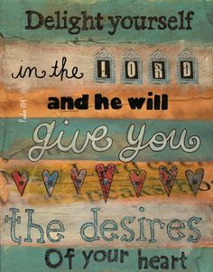 delight yourself in the LORD and He will give you the desires of your heart.