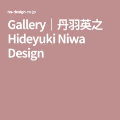 Gallery|丹羽英之 Hideyuki Niwa Design