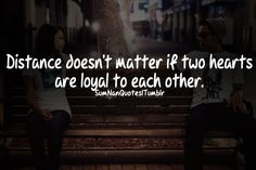 Distance doesn't matter if two hearts are loyal to each other.