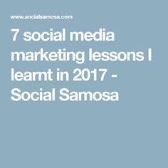 7 social media marketing lessons I learnt in 2017 - Social Samosa