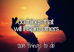 Do things that will inspire others-- I am, I only know this because I've been told.