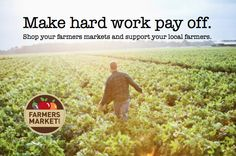 Make Hard Work Pay Off.  Shop your farmers markets and support your local farmers.
