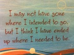 """I may not have gone where I intended to go but I think I have ended up where I needed to be"" #Fate #Quotes"