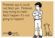 Funny Movies Ecard: Pinterest says it could not fetch pin. Pinterest, stop trying to make fetch happen. It's not going to happen!
