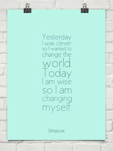 Yesterday, I was clever, so I wanted to change the world. Today, I am wise, so I am changing myself.
