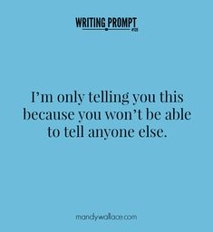 writing prompt 120: I'm only telling you this because you won't be able to tell anyone else.
