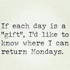 If each day is a gift, I'd like to know where I can return Mondays.