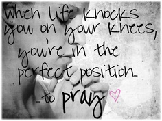 when life knocks you on your knees, you're in the perfect position to pray