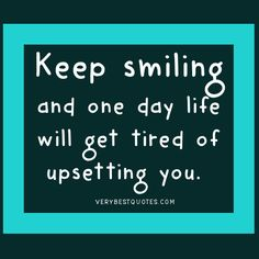 Words of Encouragement - Keep smiling and one day life will get tired of upsetting you