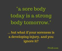 """""""a sore body today is a strong body tomorrow."""" ...but what if your soreness is a developing injury and you ignore it? - Fit2b.com"""