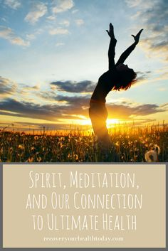 The Importance of Spirit and Meditation - How They Connect to Our Ultimate Health