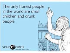 The only honest people in the world are small children and drunk people. #ecard #funny