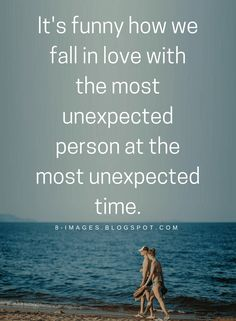 Love Quotes It's funny how we fall in love with the most unexpected person at the most unexpected time.