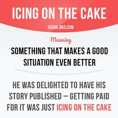 """Icing on the cake"" is something that makes a good situation even better. Example: He was delighted to have his story published – getting paid for it was just icing on the cake. English Idioms, English Phrases, Learn English Words, English Tips, English Lessons, English Vocabulary, English Grammar, English Language Learning, Teaching English"