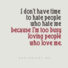 I don't have time to hate people who hate me because I'm too busy loving people who love me. Cute Quotes, Funny Quotes, Best Quotes, Favorite Quotes, Favorite Things, Quirky Quotes, Awesome Quotes, Badass Quotes, Witty Quotes