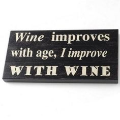 Wine improves with age, I improve with wine.