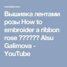 Вышивка лентами розы How to embroider a ribbon rose 如何绣带玫瑰 Alsu Galimova - YouTube